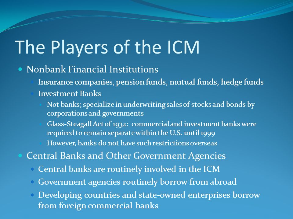 The Players of the ICM Nonbank Financial Institutions Insurance companies, pension funds, mutual funds, hedge funds Investment Banks Not banks; specialize in underwriting sales of stocks and bonds by corporations and governments Glass-Steagall Act of 1932: commercial and investment banks were required to remain separate within the U.S.