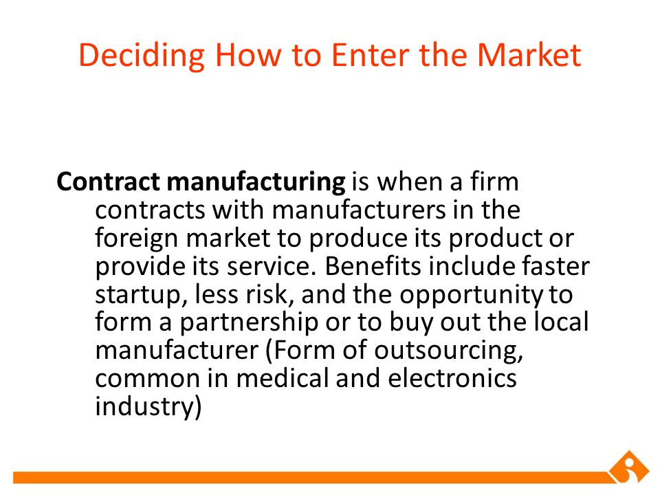 Deciding How to Enter the Market Contract manufacturing is when a firm contracts with manufacturers in the foreign market to produce its product or pr