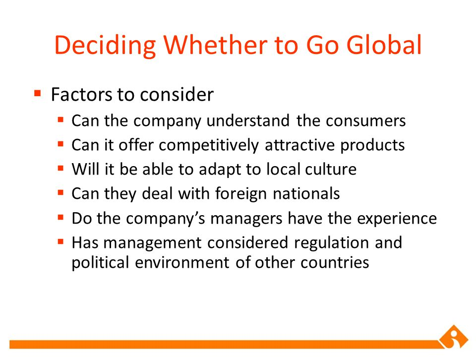 Deciding Whether to Go Global  Factors to consider  Can the company understand the consumers  Can it offer competitively attractive products  Will