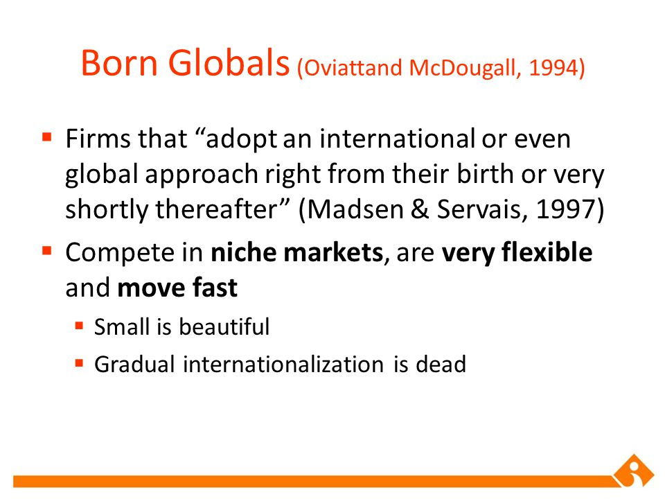 "Born Globals (Oviattand McDougall, 1994)  Firms that ""adopt an international or even global approach right from their birth or very shortly thereafte"