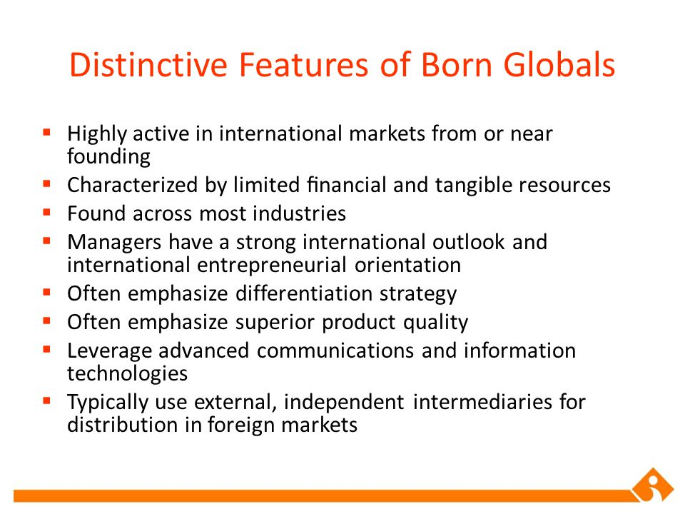 Distinctive Features of Born Globals  Highly active in international markets from or near founding  Characterized by limited financial and tangible r