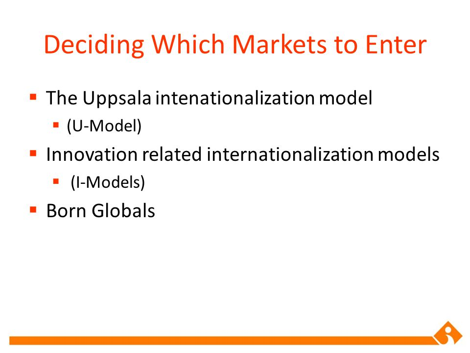 The Uppsala intenationalization model  (U-Model)  Innovation related internationalization models  (I-Models)  Born Globals Deciding Which Market