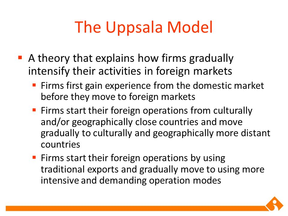  A theory that explains how firms gradually intensify their activities in foreign markets  Firms first gain experience from the domestic market before they move to foreign markets  Firms start their foreign operations from culturally and/or geographically close countries and move gradually to culturally and geographically more distant countries  Firms start their foreign operations by using traditional exports and gradually move to using more intensive and demanding operation modes The Uppsala Model