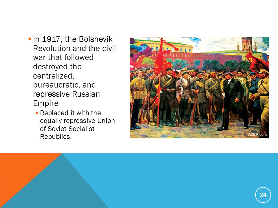  In 1917, the Bolshevik Revolution and the civil war that followed destroyed the centralized, bureaucratic, and repressive Russian Empire  Replaced it with the equally repressive Union of Soviet Socialist Republics.