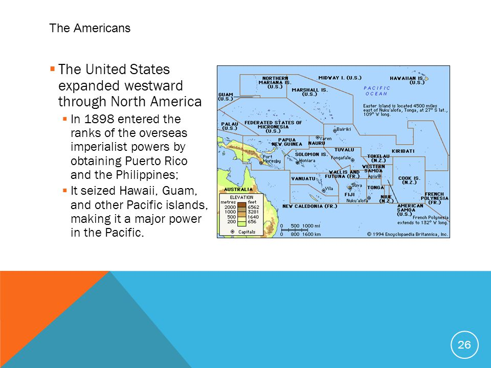  The United States expanded westward through North America  In 1898 entered the ranks of the overseas imperialist powers by obtaining Puerto Rico and the Philippines;  It seized Hawaii, Guam, and other Pacific islands, making it a major power in the Pacific.