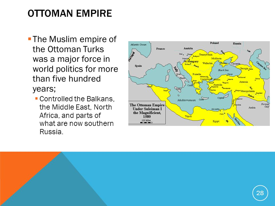  The Muslim empire of the Ottoman Turks was a major force in world politics for more than five hundred years;  Controlled the Balkans, the Middle East, North Africa, and parts of what are now southern Russia.