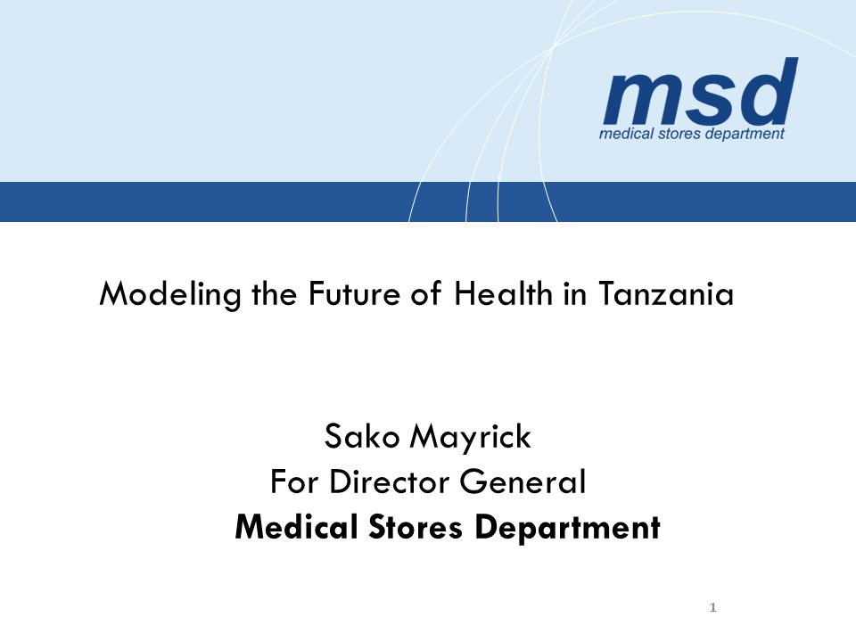 1 Modeling the Future of Health in Tanzania Sako Mayrick For Director General Medical Stores Department