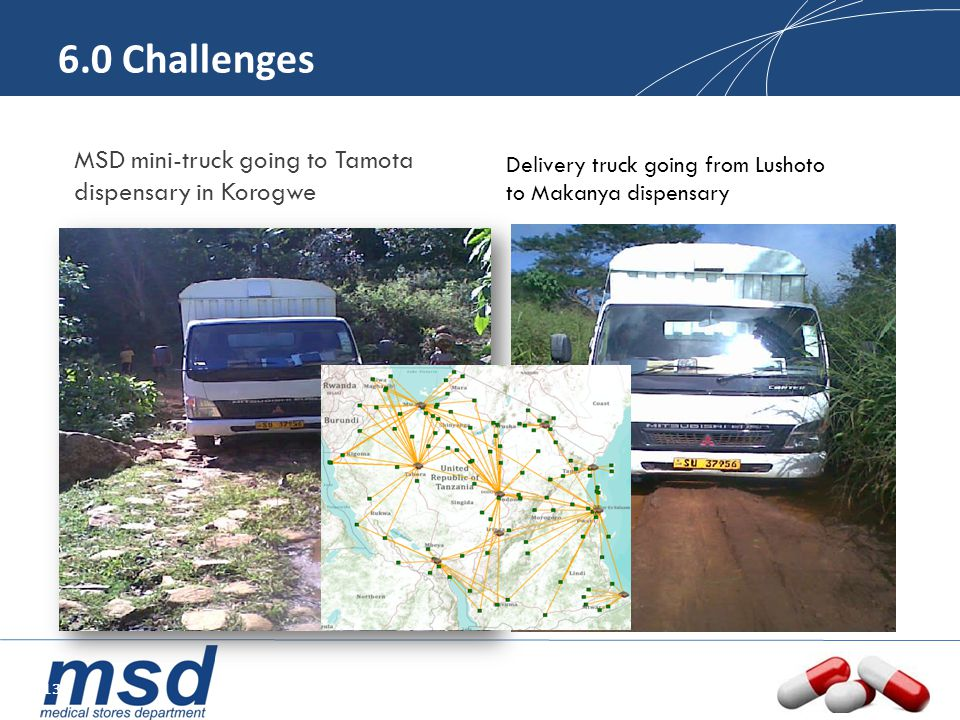 6.0 Challenges MSD mini-truck going to Tamota dispensary in Korogwe Delivery truck going from Lushoto to Makanya dispensary 13