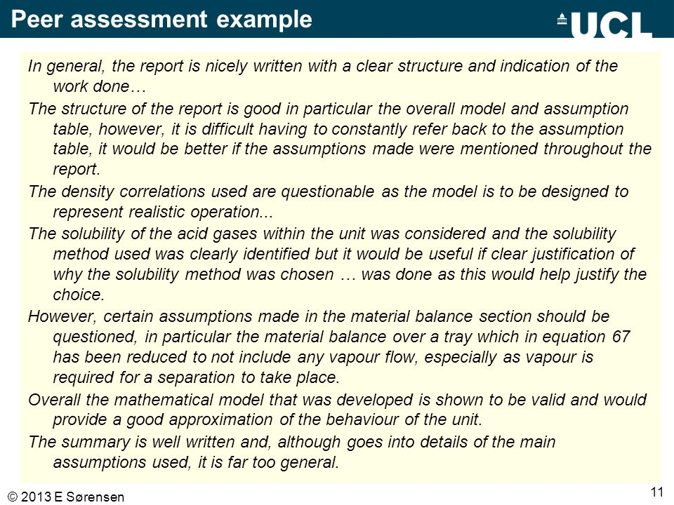 11 © 2013 E Sørensen Peer assessment example In general, the report is nicely written with a clear structure and indication of the work done… The structure of the report is good in particular the overall model and assumption table, however, it is difficult having to constantly refer back to the assumption table, it would be better if the assumptions made were mentioned throughout the report.