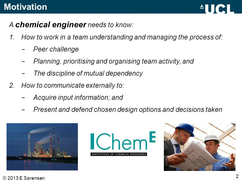 2 © 2013 E Sørensen Motivation A chemical engineer needs to know: 1.How to work in a team understanding and managing the process of: - Peer challenge