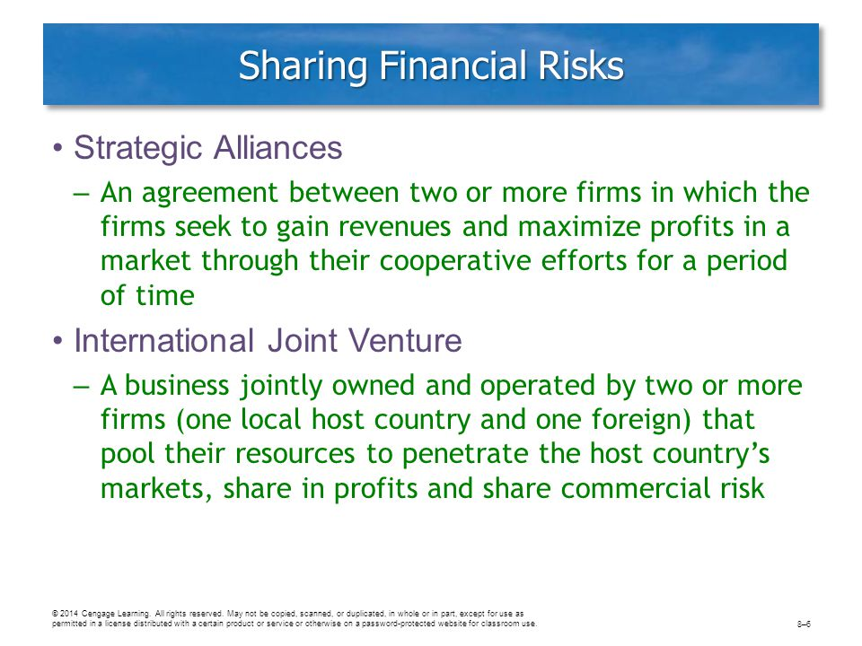 Sharing Financial Risks Strategic Alliances – An agreement between two or more firms in which the firms seek to gain revenues and maximize profits in