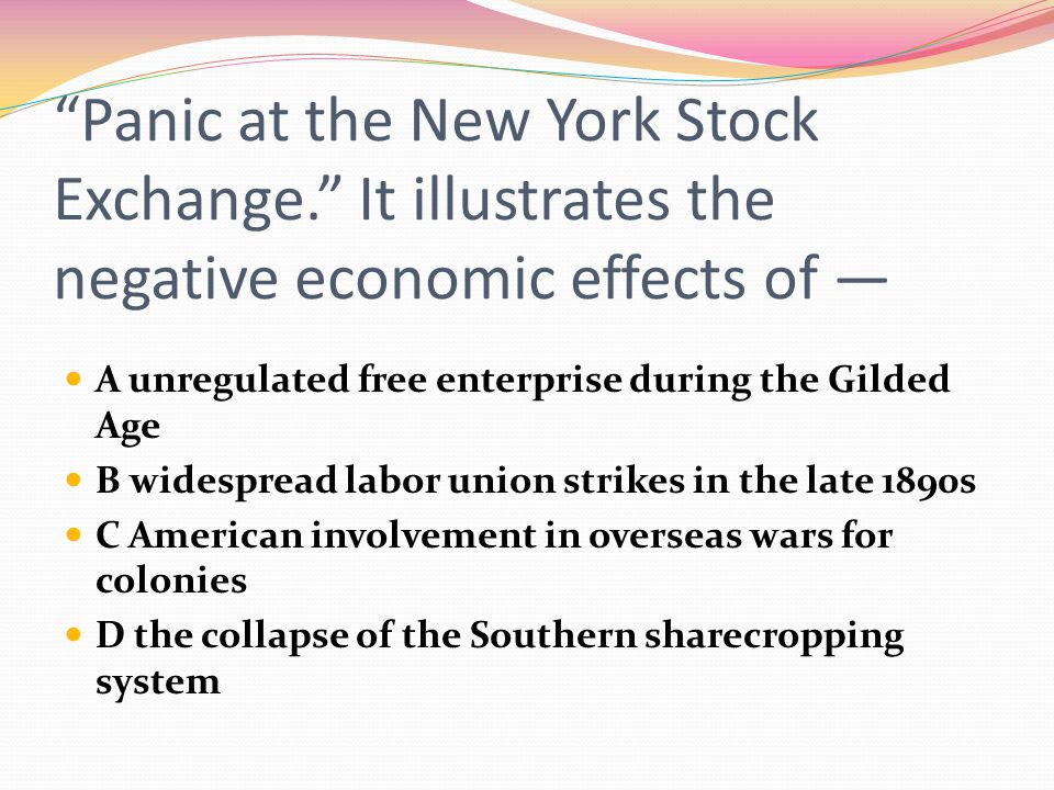 """""""Panic at the New York Stock Exchange."""" It illustrates the negative economic effects of — A unregulated free enterprise during the Gilded Age B widesp"""