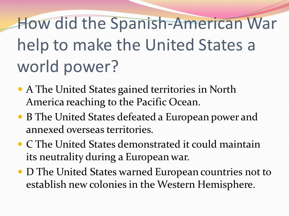 How did the Spanish-American War help to make the United States a world power? A The United States gained territories in North America reaching to the