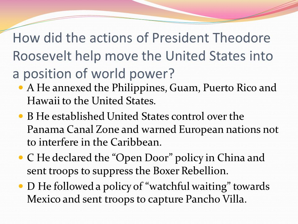 How did the actions of President Theodore Roosevelt help move the United States into a position of world power? A He annexed the Philippines, Guam, Pu