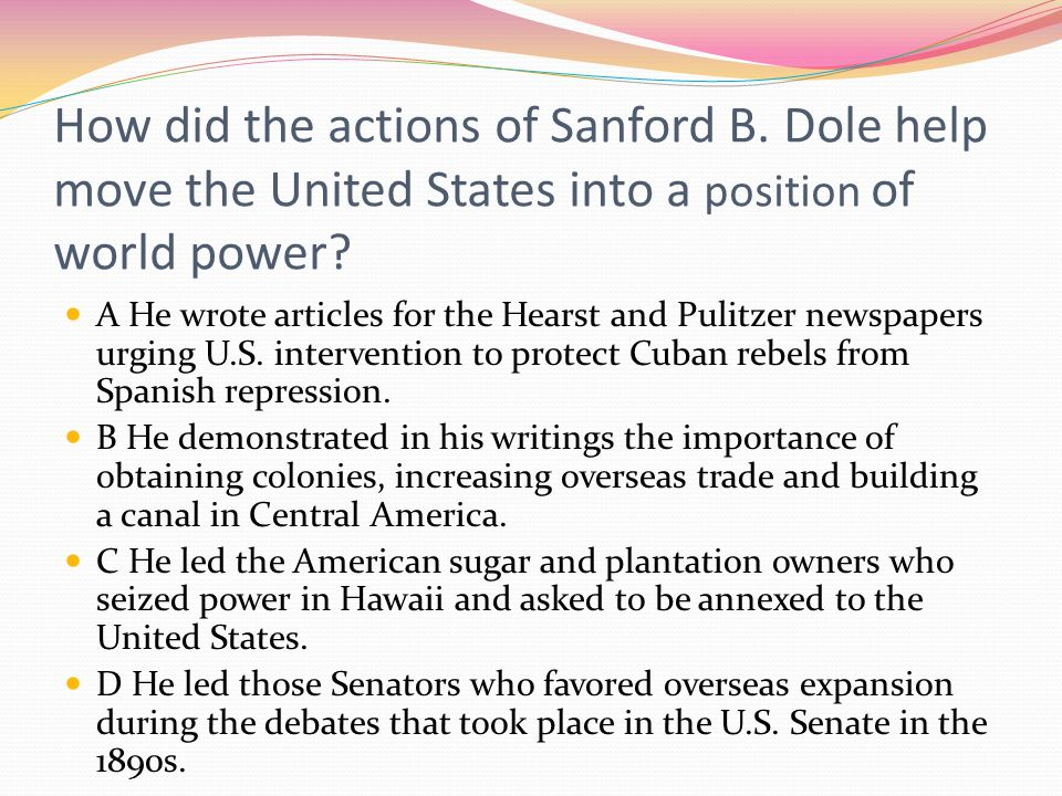 How did the actions of Sanford B. Dole help move the United States into a position of world power? A He wrote articles for the Hearst and Pulitzer new