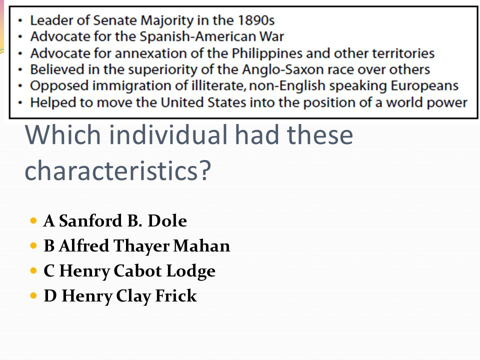 Which individual had these characteristics? A Sanford B. Dole B Alfred Thayer Mahan C Henry Cabot Lodge D Henry Clay Frick