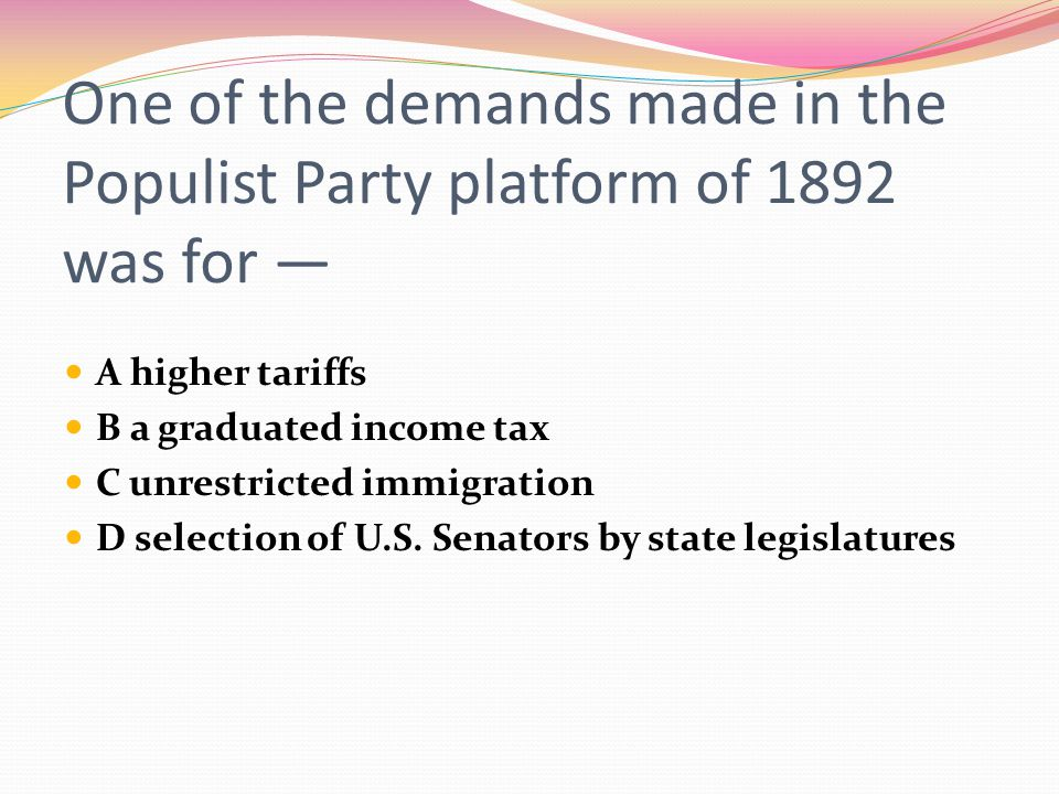 One of the demands made in the Populist Party platform of 1892 was for — A higher tariffs B a graduated income tax C unrestricted immigration D select