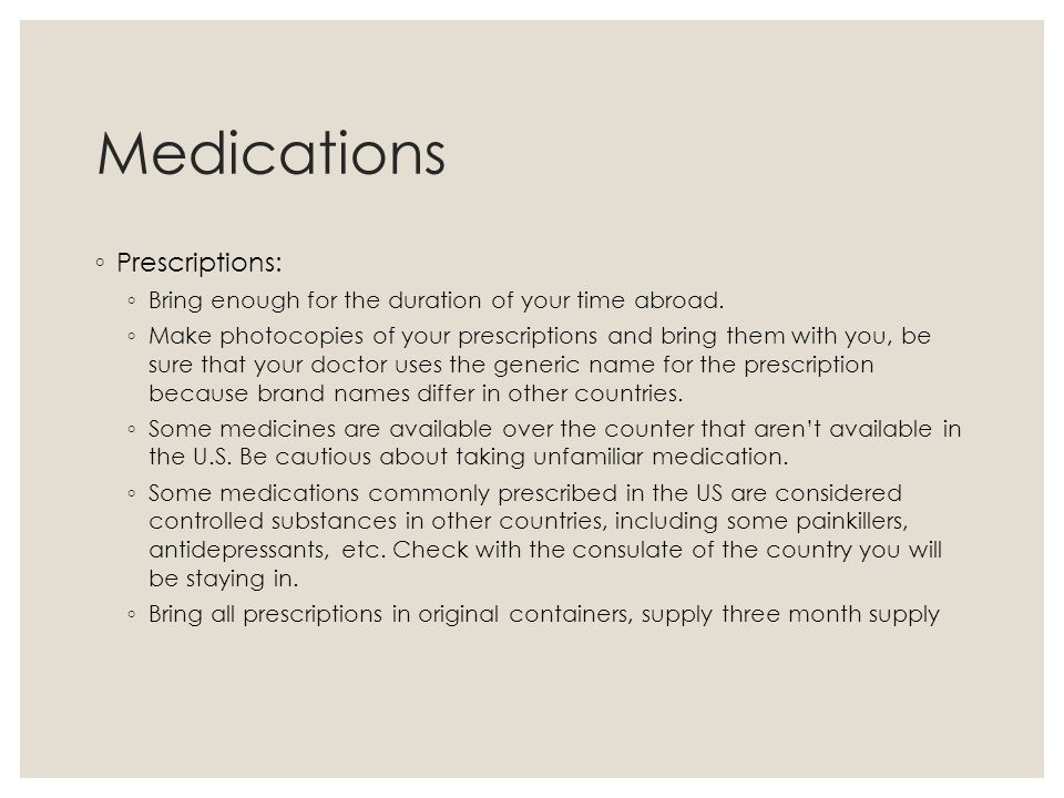 Medications ◦ Prescriptions: ◦ Bring enough for the duration of your time abroad.