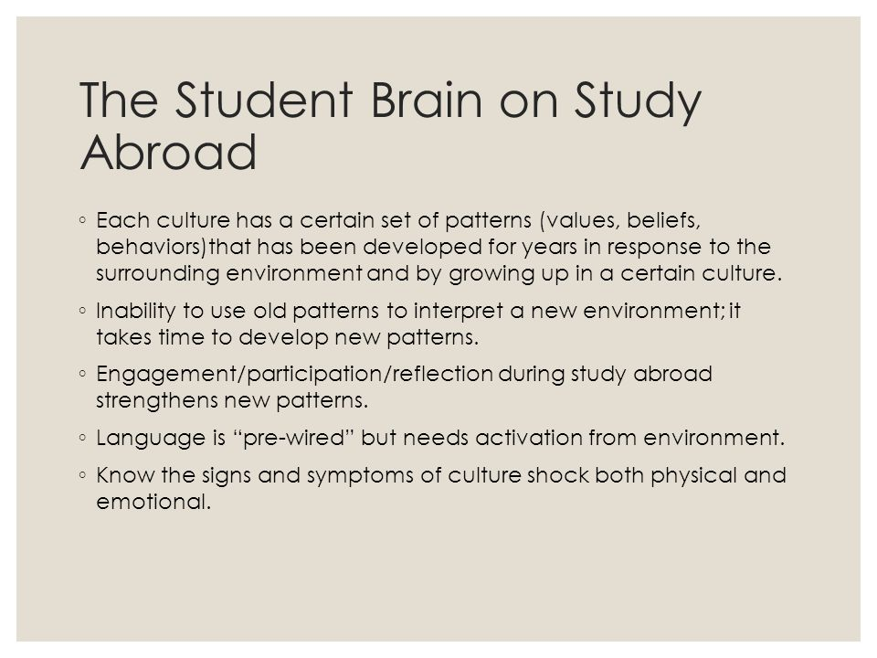 The Student Brain on Study Abroad ◦ Each culture has a certain set of patterns (values, beliefs, behaviors)that has been developed for years in response to the surrounding environment and by growing up in a certain culture.
