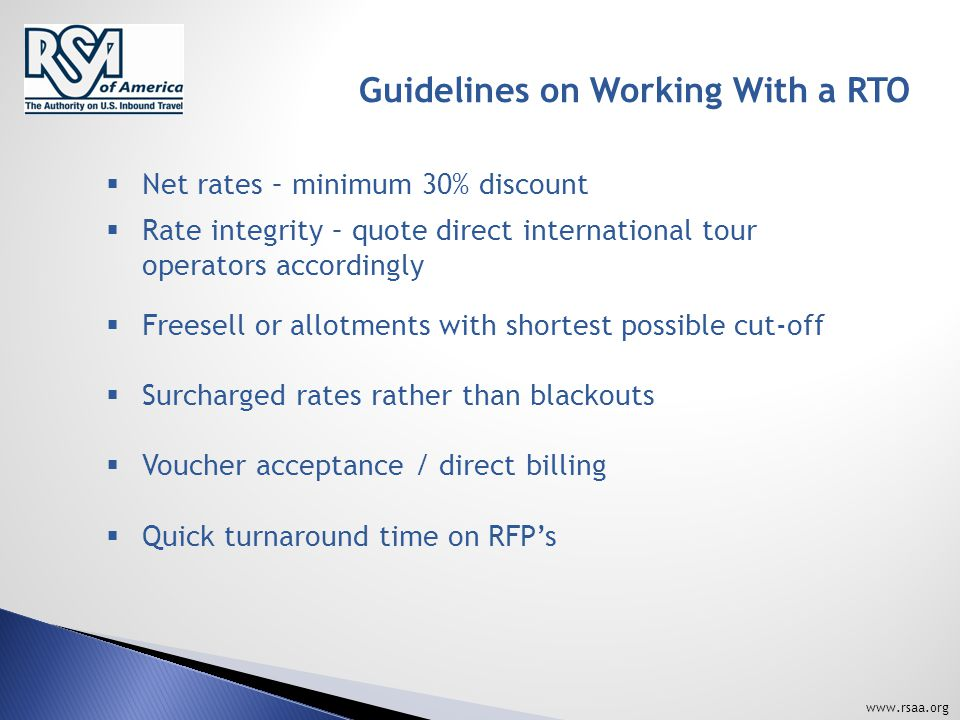 www.rsaa.org Guidelines on Working With a RTO  Net rates – minimum 30% discount  Rate integrity – quote direct international tour operators accordingly  Freesell or allotments with shortest possible cut-off  Surcharged rates rather than blackouts  Voucher acceptance / direct billing  Quick turnaround time on RFP's