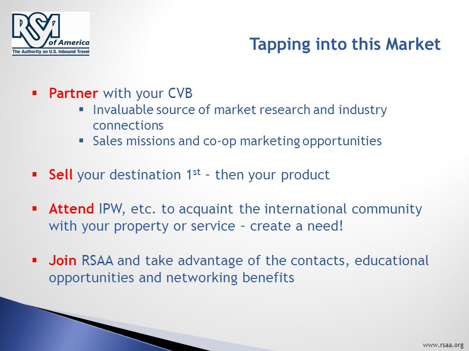 www.rsaa.org Tapping into this Market  Partner with your CVB  Invaluable source of market research and industry connections  Sales missions and co-op marketing opportunities  Sell your destination 1 st – then your product  Attend IPW, etc.