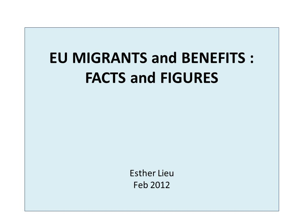 EU MIGRANTS and BENEFITS : FACTS and FIGURES Esther Lieu Feb 2012