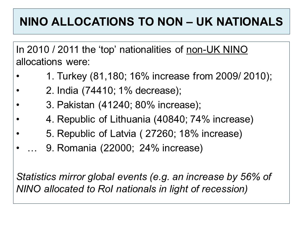 NINO ALLOCATIONS TO NON – UK NATIONALS In 2010 / 2011 the 'top' nationalities of non-UK NINO allocations were: 1. Turkey (81,180; 16% increase from 20