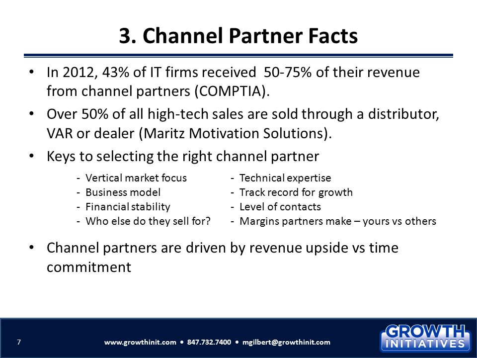 3. Channel Partner Facts In 2012, 43% of IT firms received 50-75% of their revenue from channel partners (COMPTIA). Over 50% of all high-tech sales ar