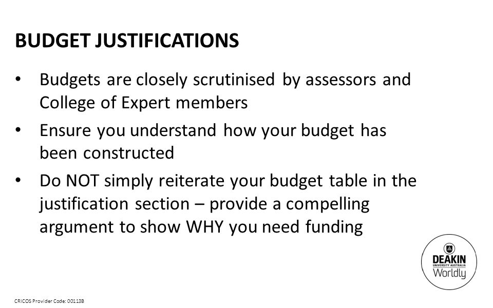 CRICOS Provider Code: 00113B BUDGET JUSTIFICATIONS Budgets are closely scrutinised by assessors and College of Expert members Ensure you understand how your budget has been constructed Do NOT simply reiterate your budget table in the justification section – provide a compelling argument to show WHY you need funding
