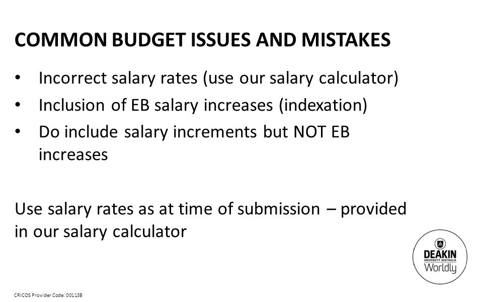 CRICOS Provider Code: 00113B COMMON BUDGET ISSUES AND MISTAKES Incorrect salary rates (use our salary calculator) Inclusion of EB salary increases (indexation) Do include salary increments but NOT EB increases Use salary rates as at time of submission – provided in our salary calculator