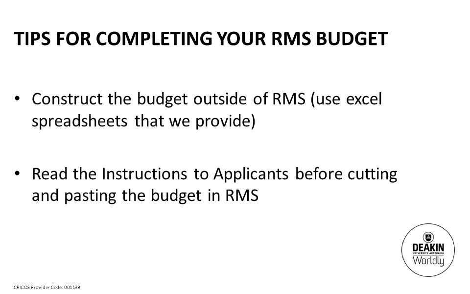 CRICOS Provider Code: 00113B TIPS FOR COMPLETING YOUR RMS BUDGET Construct the budget outside of RMS (use excel spreadsheets that we provide) Read the Instructions to Applicants before cutting and pasting the budget in RMS