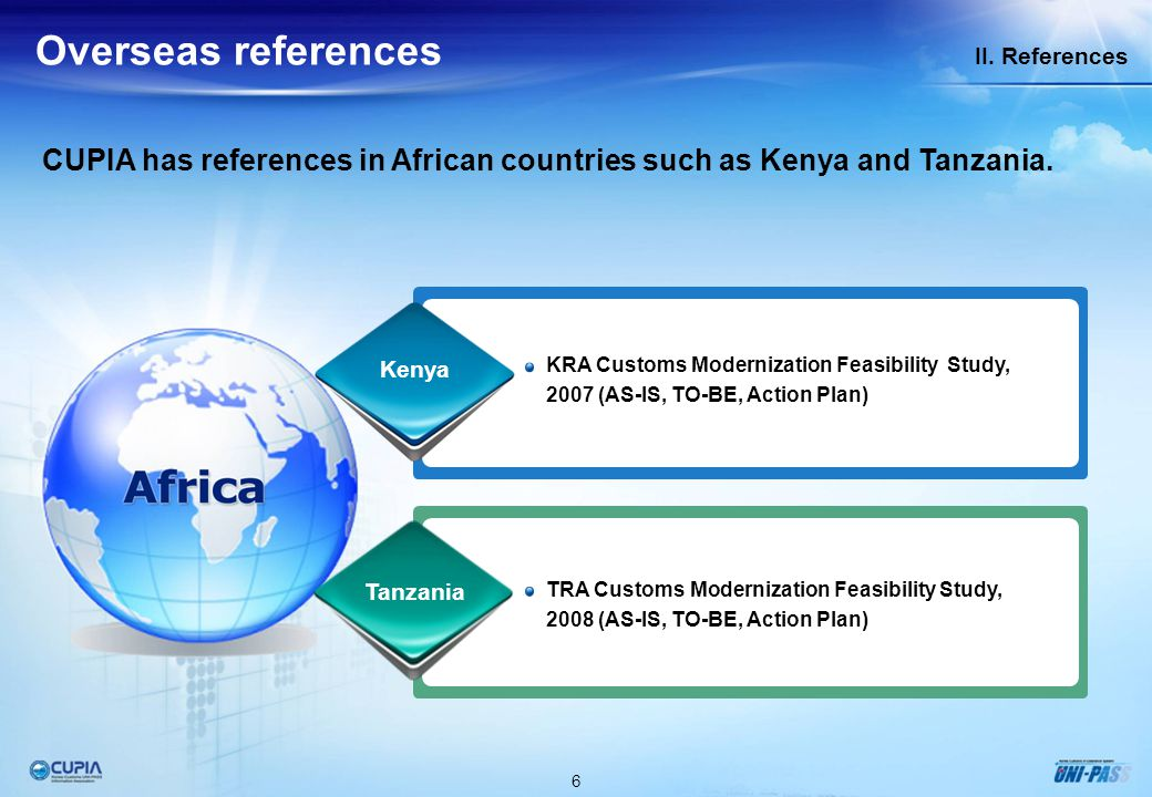 6 II. References Overseas references CUPIA has references in African countries such as Kenya and Tanzania. KRA Customs Modernization Feasibility Study