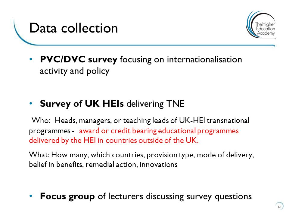PVC/DVC survey focusing on internationalisation activity and policy Survey of UK HEIs delivering TNE Who: Heads, managers, or teaching leads of UK-HEI