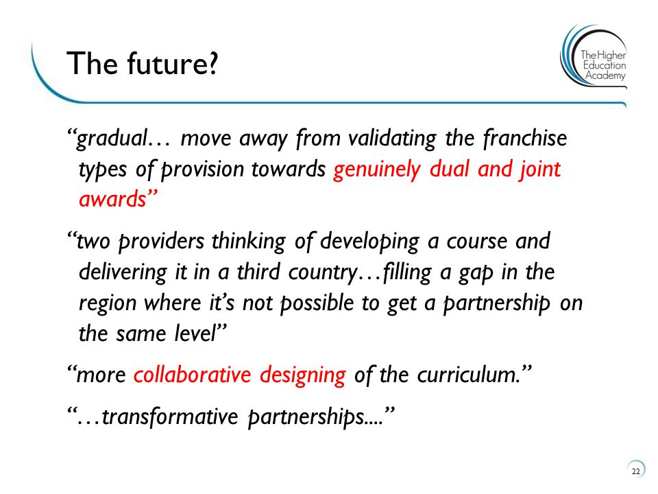 gradual… move away from validating the franchise types of provision towards genuinely dual and joint awards two providers thinking of developing a course and delivering it in a third country…filling a gap in the region where it's not possible to get a partnership on the same level more collaborative designing of the curriculum. …transformative partnerships.... 22 The future?