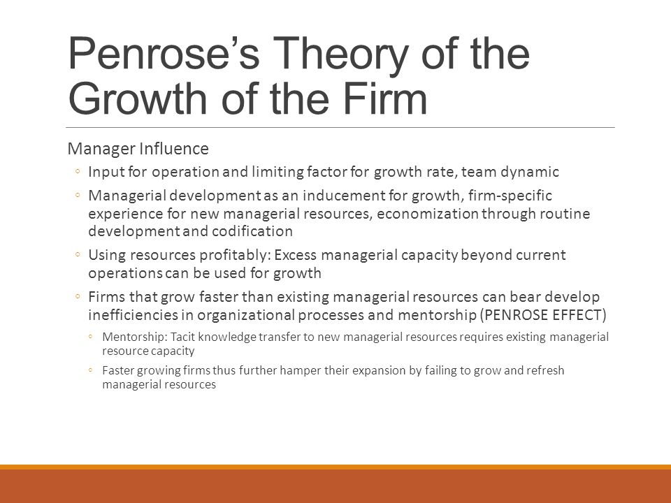 Penrose's Theory of the Growth of the Firm Manager Influence ◦Input for operation and limiting factor for growth rate, team dynamic ◦Managerial development as an inducement for growth, firm-specific experience for new managerial resources, economization through routine development and codification ◦Using resources profitably: Excess managerial capacity beyond current operations can be used for growth ◦Firms that grow faster than existing managerial resources can bear develop inefficiencies in organizational processes and mentorship (PENROSE EFFECT) ◦Mentorship: Tacit knowledge transfer to new managerial resources requires existing managerial resource capacity ◦Faster growing firms thus further hamper their expansion by failing to grow and refresh managerial resources