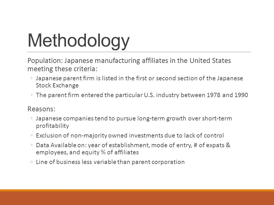 Methodology Population: Japanese manufacturing affiliates in the United States meeting these criteria: ◦Japanese parent firm is listed in the first or second section of the Japanese Stock Exchange ◦The parent firm entered the particular U.S.