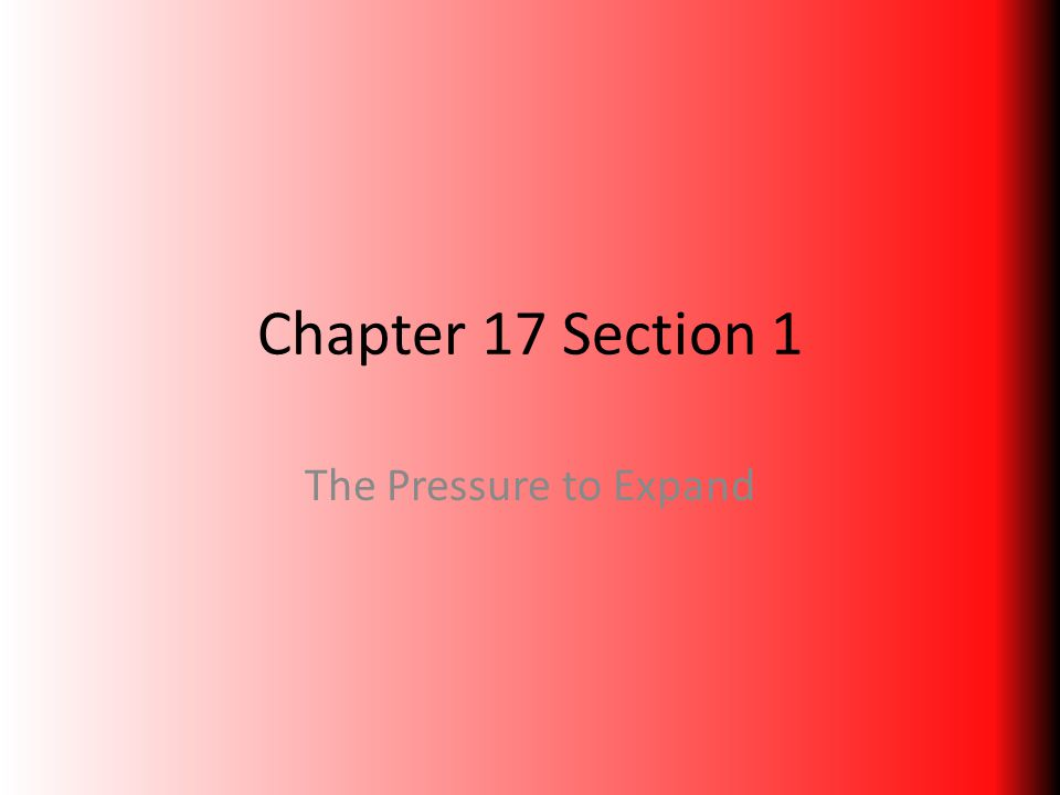 Chapter 17 Section 1 The Pressure to Expand