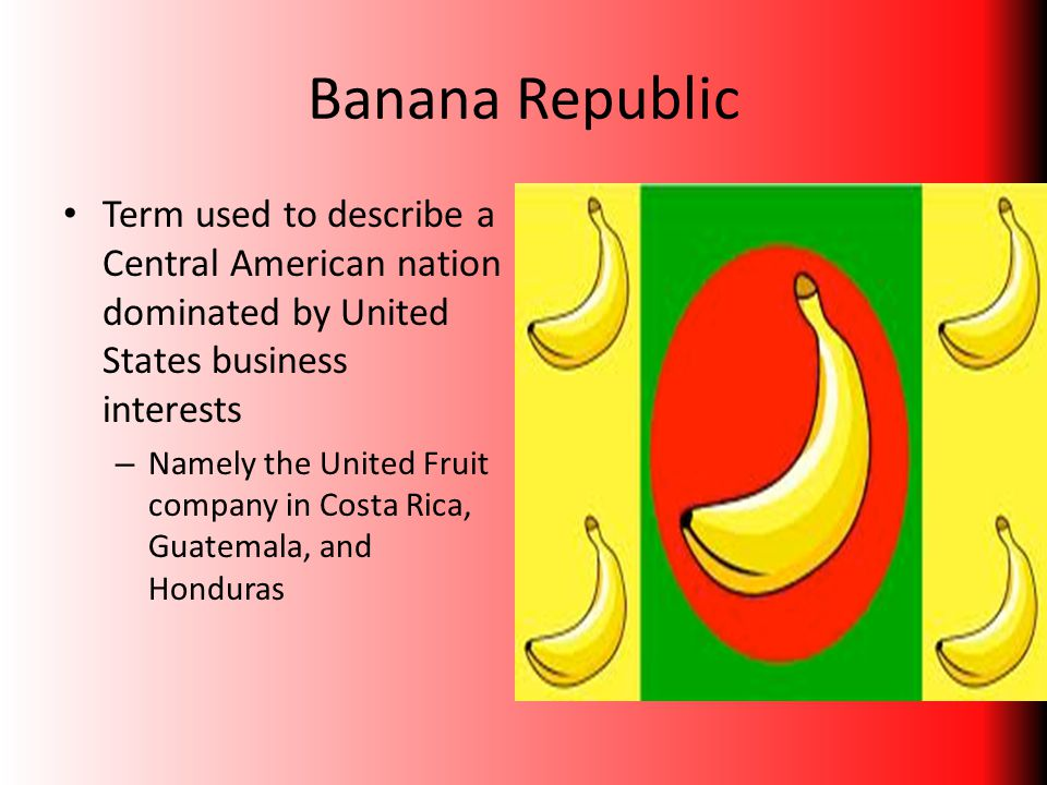 Banana Republic Term used to describe a Central American nation dominated by United States business interests – Namely the United Fruit company in Cos