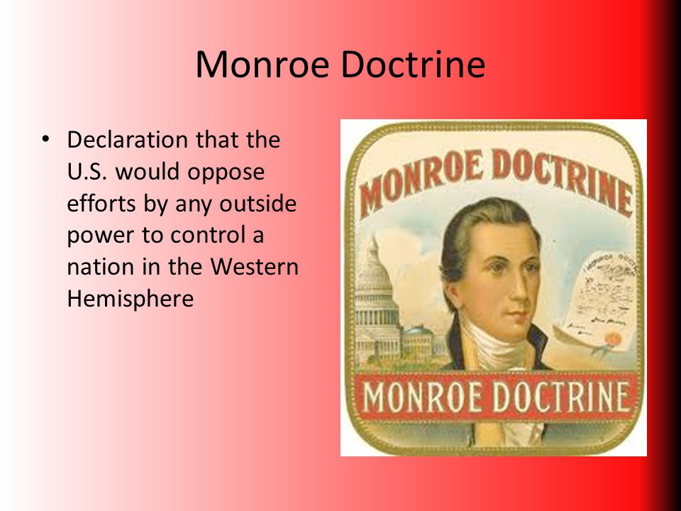 Monroe Doctrine Declaration that the U.S. would oppose efforts by any outside power to control a nation in the Western Hemisphere