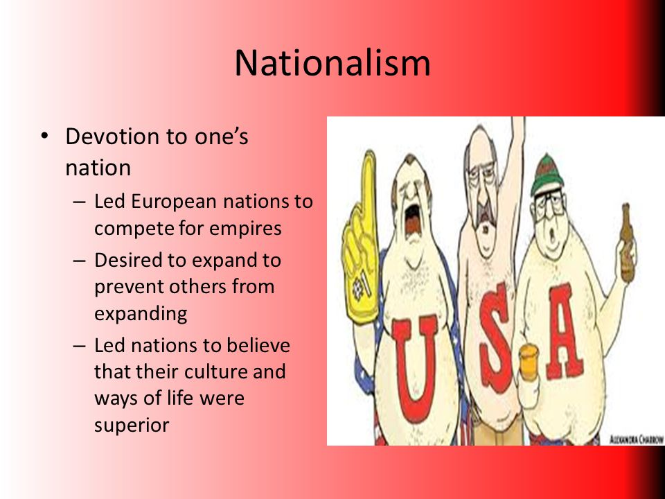 Nationalism Devotion to one's nation – Led European nations to compete for empires – Desired to expand to prevent others from expanding – Led nations