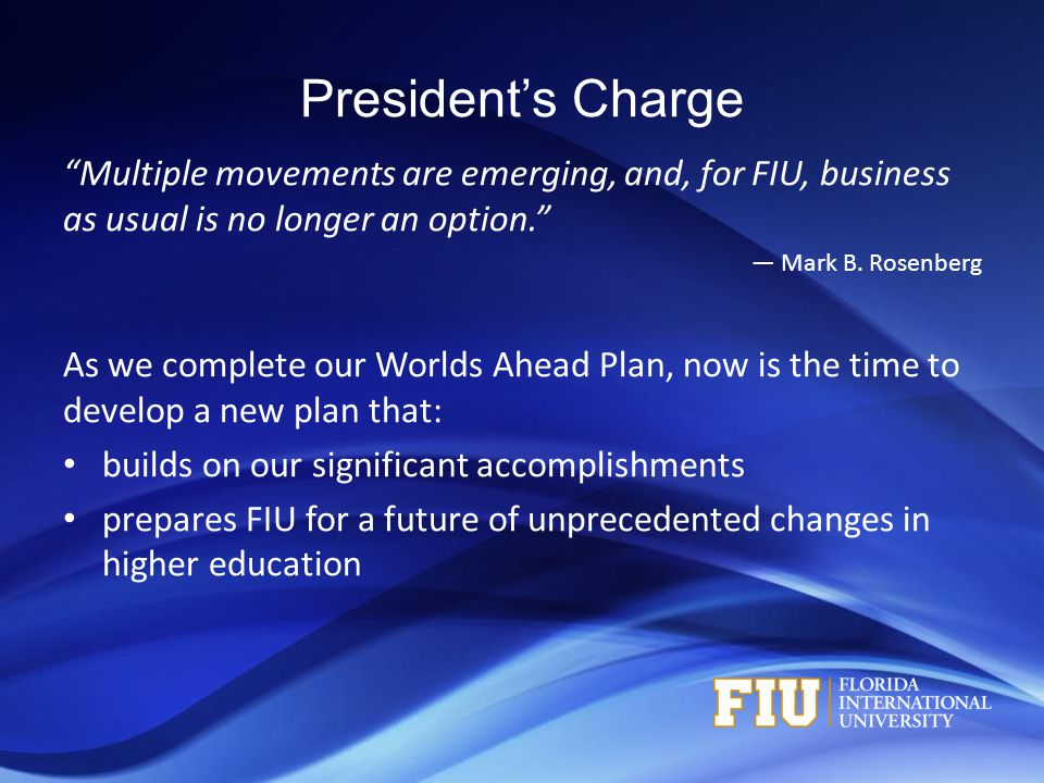 "President's Charge ""Multiple movements are emerging, and, for FIU, business as usual is no longer an option."" — Mark B. Rosenberg As we complete our W"