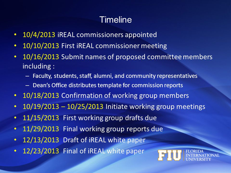 Timeline 10/4/2013 iREAL commissioners appointed 10/10/2013 First iREAL commissioner meeting 10/16/2013 Submit names of proposed committee members including : – Faculty, students, staff, alumni, and community representatives – Dean's Office distributes template for commission reports 10/18/2013 Confirmation of working group members 10/19/2013 – 10/25/2013 Initiate working group meetings 11/15/2013 First working group drafts due 11/29/2013 Final working group reports due 12/13/2013 Draft of iREAL white paper 12/23/2013 Final of iREAL white paper