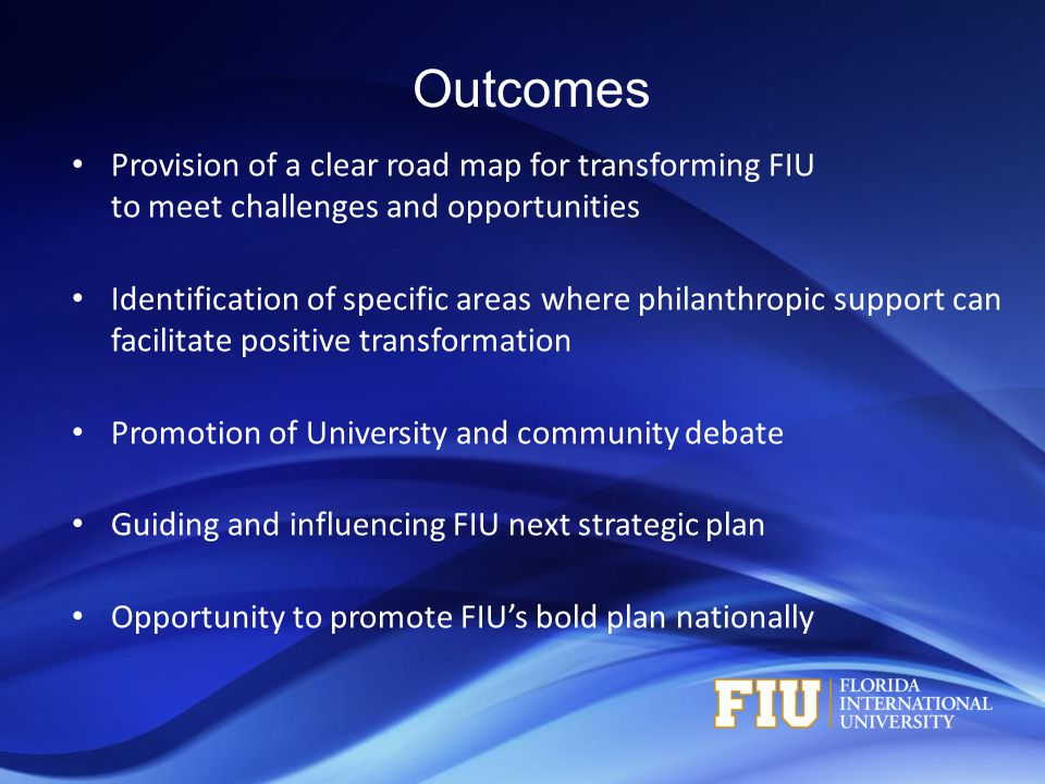 Outcomes Provision of a clear road map for transforming FIU to meet challenges and opportunities Identification of specific areas where philanthropic support can facilitate positive transformation Promotion of University and community debate Guiding and influencing FIU next strategic plan Opportunity to promote FIU's bold plan nationally