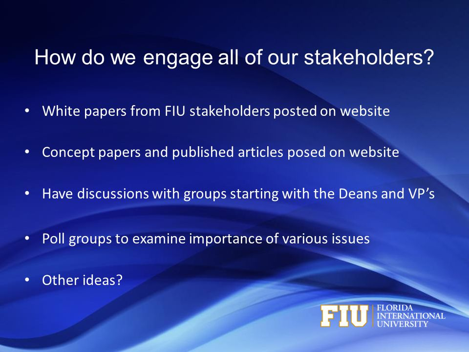 How do we engage all of our stakeholders? White papers from FIU stakeholders posted on website Concept papers and published articles posed on website