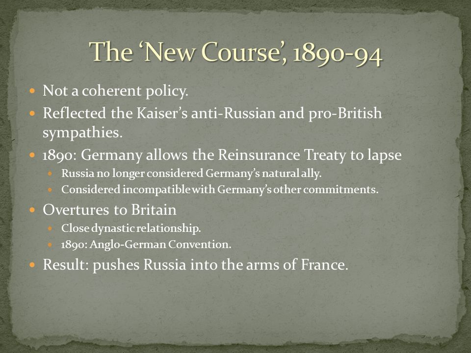Not a coherent policy. Reflected the Kaiser's anti-Russian and pro-British sympathies. 1890: Germany allows the Reinsurance Treaty to lapse Russia no