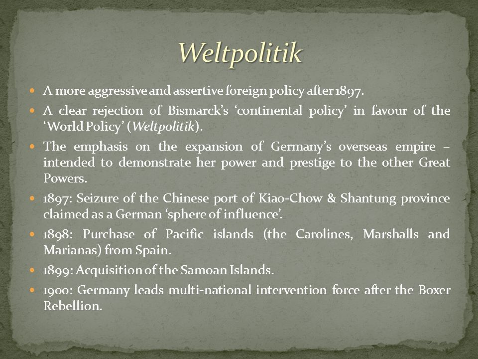 A more aggressive and assertive foreign policy after 1897. A clear rejection of Bismarck's 'continental policy' in favour of the 'World Policy' (Weltp