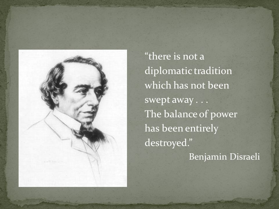 """there is not a diplomatic tradition which has not been swept away... The balance of power has been entirely destroyed."" Benjamin Disraeli"