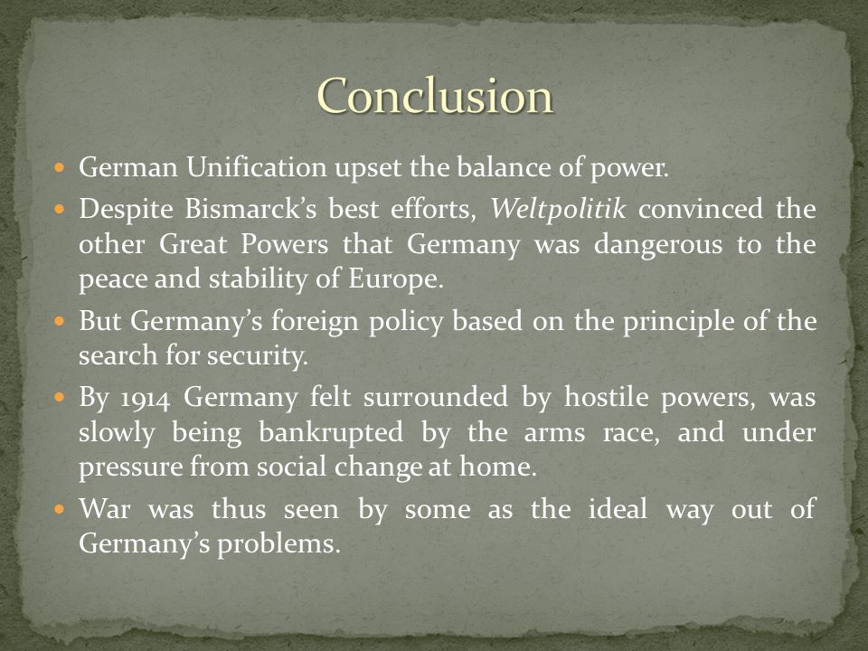 German Unification upset the balance of power. Despite Bismarck's best efforts, Weltpolitik convinced the other Great Powers that Germany was dangerou