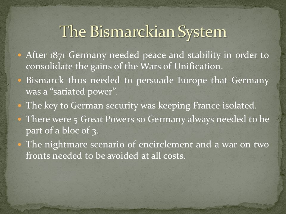 After 1871 Germany needed peace and stability in order to consolidate the gains of the Wars of Unification. Bismarck thus needed to persuade Europe th