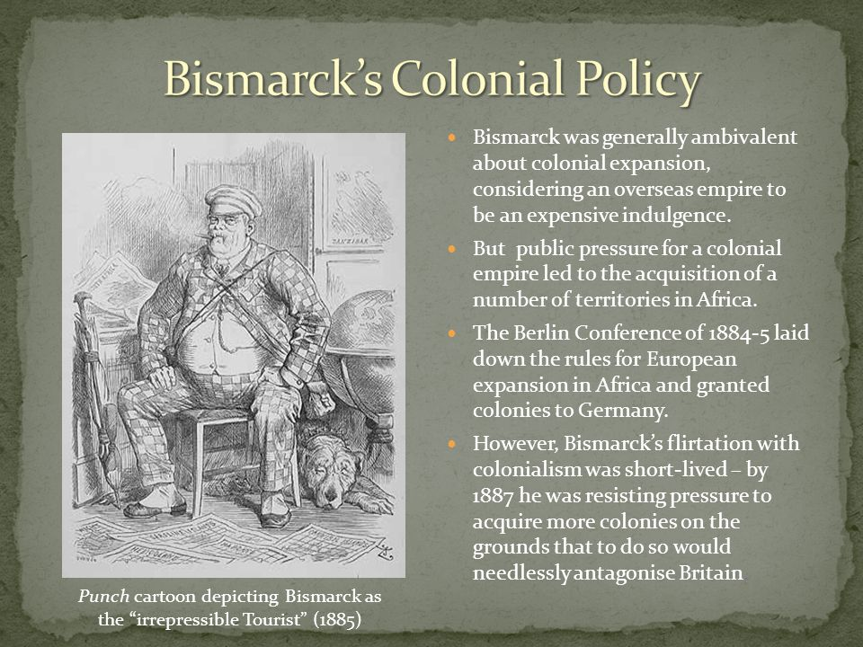 Bismarck was generally ambivalent about colonial expansion, considering an overseas empire to be an expensive indulgence. But public pressure for a co